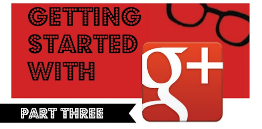 Getting Started On Google Plus (Part 3) | Geekalicious