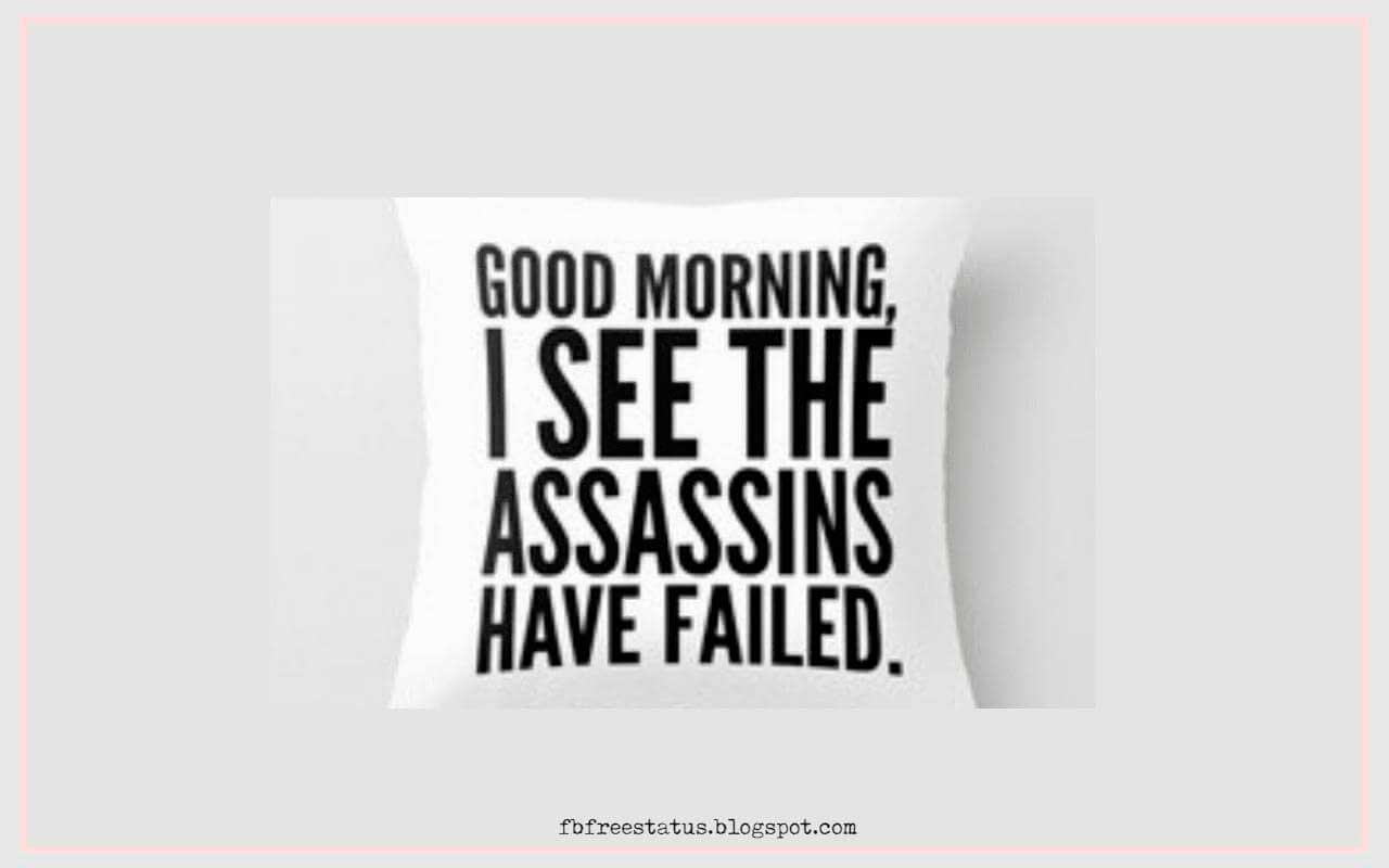 good morning i see the assassins have failed .