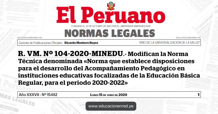 R. VM. Nº 104-2020-MINEDU.- Modifican la Norma Técnica denominada «Norma que establece disposiciones para el desarrollo del Acompañamiento Pedagógico en instituciones educativas focalizadas de la Educación Básica Regular, para el periodo 2020-2022»