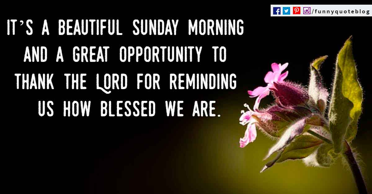 It�s a beautiful Sunday morning and a great opportunity to thank the Lord for reminding us how blessed we are.