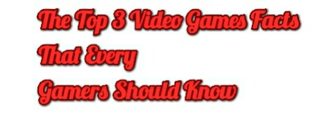 The Top 3 Video Games Facts That Every Gamers Should Know