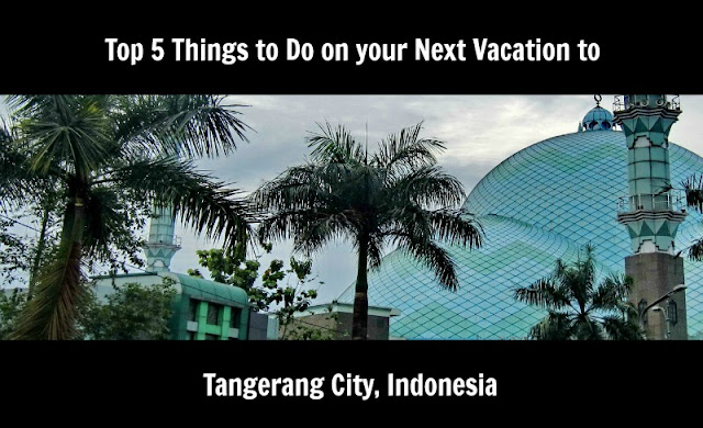 Top 5 Things to Do on your Next Vacation to Tangerang City Indonesia