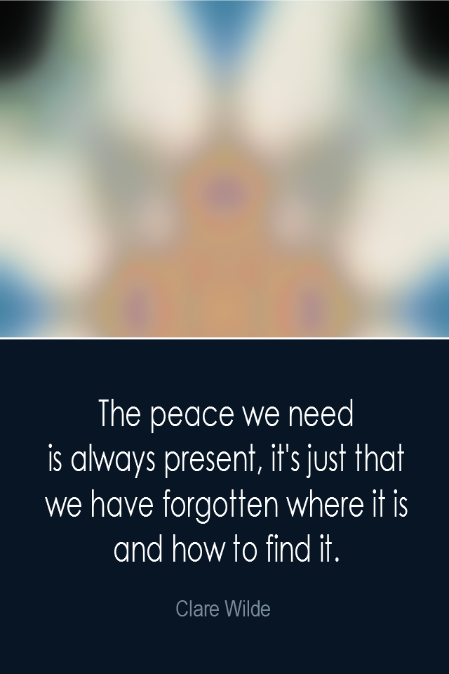 visual quote - image quotation: The peace we need is always present, it's just that we have forgotten where it is and how to find it. - Clare Wilde