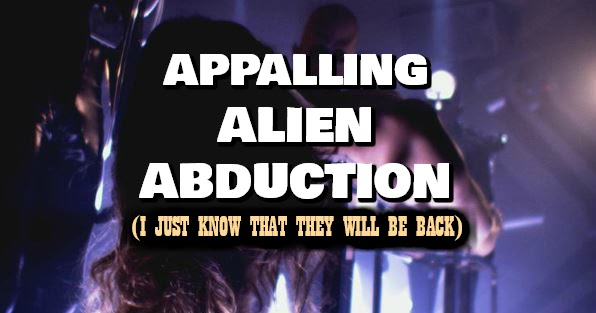 Appalling Alien Abduction (I just know that they will be back)