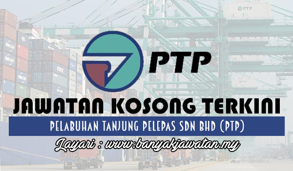 Jawatan Kosong 2017 di Pelabuhan Tanjung Pelepas Sdn Bhd (PTP) www.banyakjawatan.my