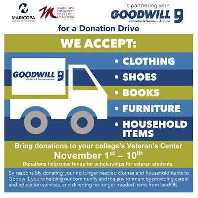 Text: Goodwill is partnering with the Maricopa Community Colleges, the Maricopa Community Colleges District Foundation for a Donation Drive.  We accept: clothes, shoes, books, furniture, household items. Bring donations to your college's Veteran's Center November 1-10.  Donations help raise funds for scholarships for veteran students.  By responsibly donating your no longer needed clothes and household items to Goodwill, you're helping our community and the environment by providing career and education services, and diverting no-longer needed items from landfills.  The Maricopa Community Colleges are EEO/AA institutions.