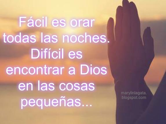 Fácil es orar todas las noches.  Difícil es encontrar a Dios en las cosas pequeñas...