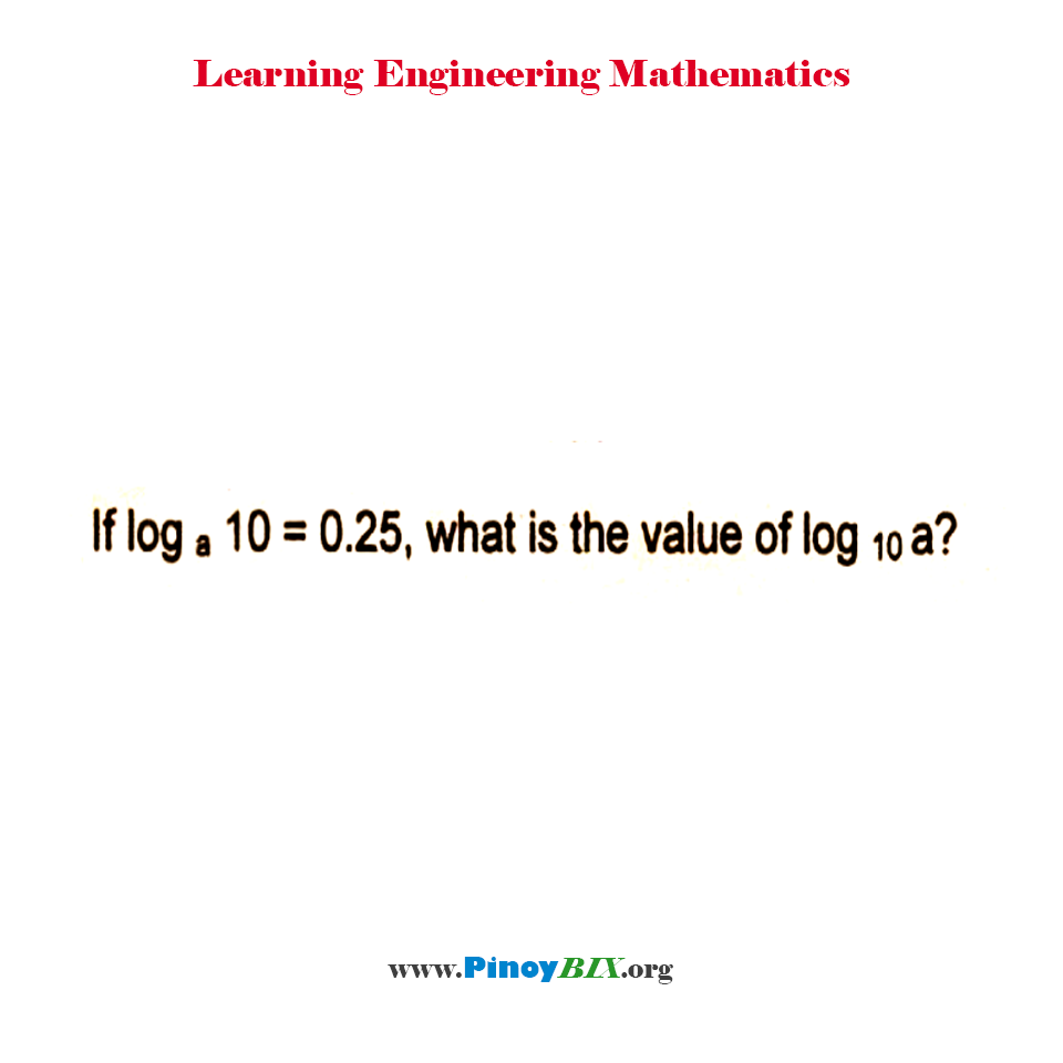 If log 10 to the base a = 0.25, what is the value of log a to the base 10?