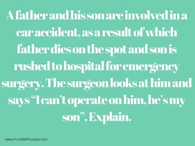 "A father and his son are involved in a car accident, as a result of which father dies on the spot and son is rushed to hospital for emergency surgery. The surgeon looks at him and says ""I can't operate on him, he's my son"". Explain."