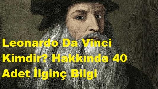 Leonardo Da Vinci Kimdir? Hakkında 40 Adet İlginç Bilgi