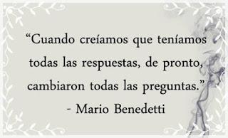 """""""Cuando creíamos que teníamos todas las respuestas, de pronto, cambiaron las todas las preguntas."""" Frases de Mario Benedetti"""