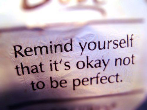 Remind yourself that it's ok not to be perfect.
