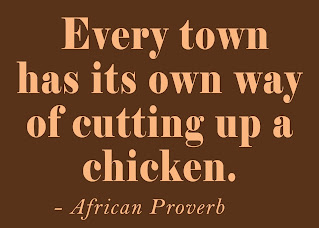 Every town has its own way of cutting up a chicken. African Proverbs