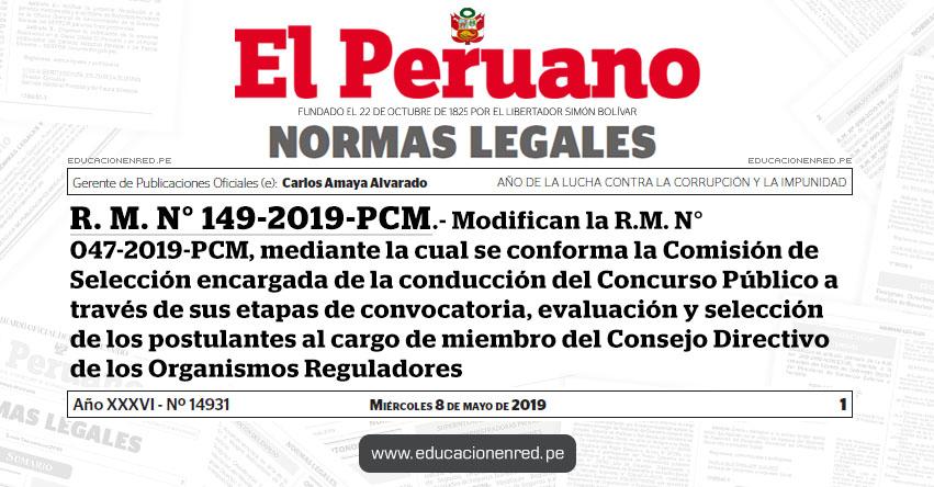 R. M. N° 149-2019-PCM - Modifican la R.M. N° 047-2019-PCM, mediante la cual se conforma la Comisión de Selección encargada de la conducción del Concurso Público a través de sus etapas de convocatoria, evaluación y selección de los postulantes al cargo de miembro del Consejo Directivo de los Organismos Reguladores