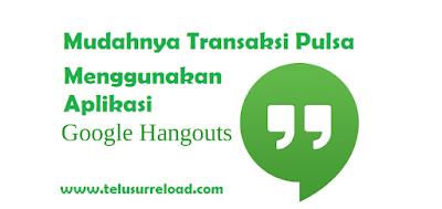Mudahnya Transaksi Pulsa Menggunakan Aplikasi Hangout di Android