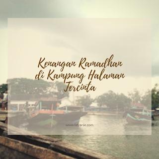 kenangan ramadhan di kampung halaman tercinta pulau kampai