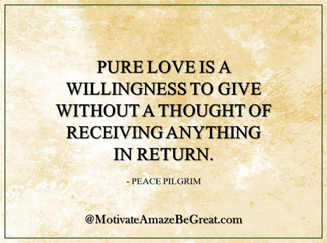 "Inspirational Quotes About Life: ""Pure love is a willingness to give without a thought of receiving anything in return."" - Peace Pilgrim"
