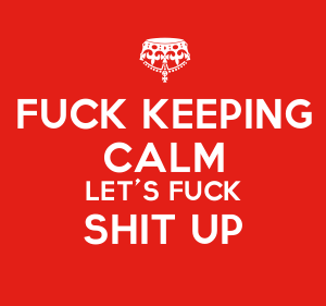 Fucking Keeping calm let's fuck shit up