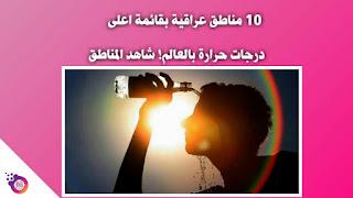 10 مناطق عراقية بقائمة اعلى درجات حرارة بالعالم شاهد