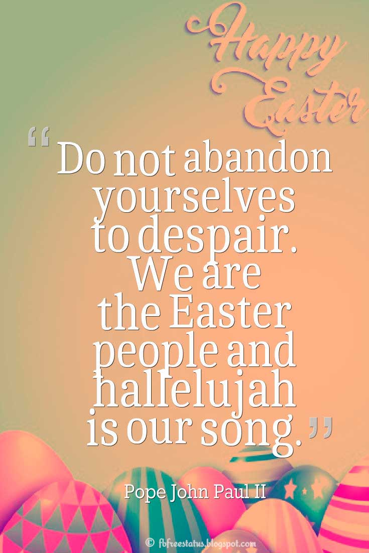 Easter Quote, 'Do not abandon yourselves to despair. We are the Easter people and hallelujah is our song.' ― Pope John Paul II