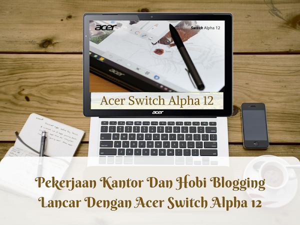 Pekerjaan Kantor Dan Hobi Blogging Lancar Dengan Acer Switch Alpha 12