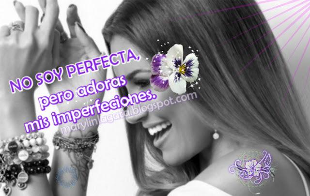 En realidad NO SOY PERFECTA, pero adoras mis imperfecciones.