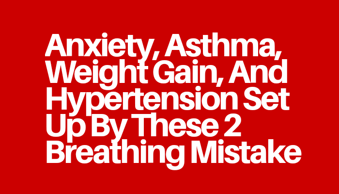 Anxiety, Asthma, Weight Gain, And Hypertension Set Up By These 2 Breathing Mistake