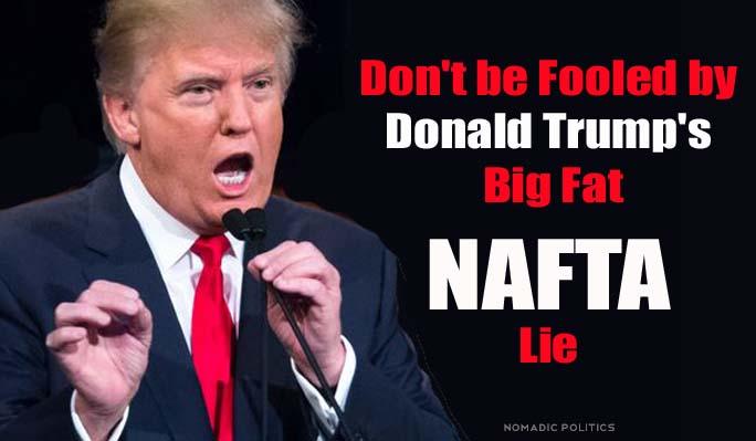 Dont Be Fooled By Donald Trumps Big Fat Nafta Lie Nomadic Politics