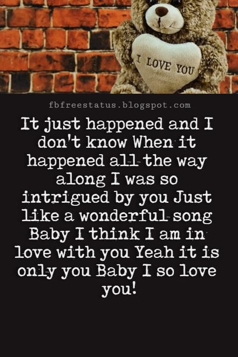 Best Love Messages, It just happened and I don't know When it happened all the way along I was so intrigued by you Just like a wonderful song Baby I think I am in love with you Yeah it is only you Baby I so love you!