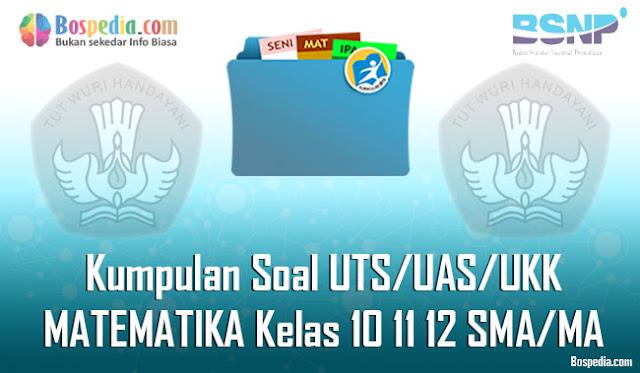 Kumpulan Soal UTS/UAS/UKK MATEMATIKA Kelas 10 11 12 SMA/MA Terbaru