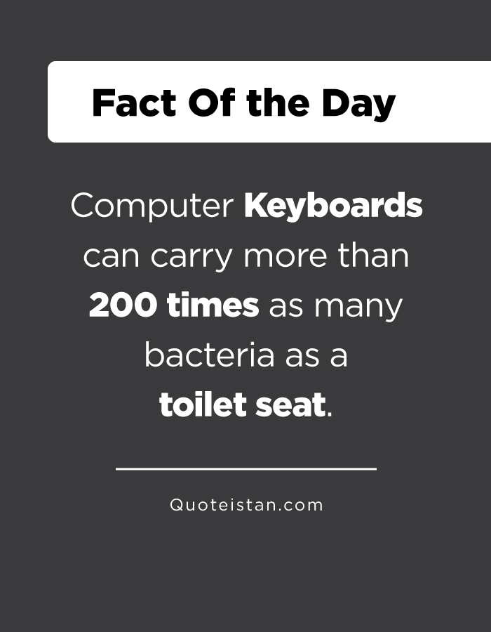 Computer Keyboards can carry more than 200 times as many bacteria as a toilet seat.