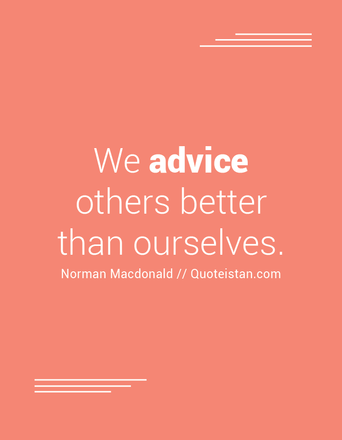 We advice others better than ourselves.