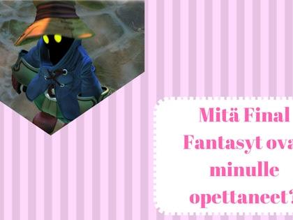 Mitä Final Fantasyt ovat minulle opettaneet?
