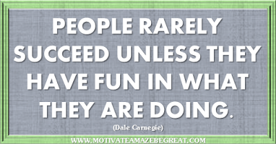 "36 Success Quotes To Motivate And Inspire You: ""People rarely succeed unless they have fun in what they are doing."" ― Dale Carnegie"