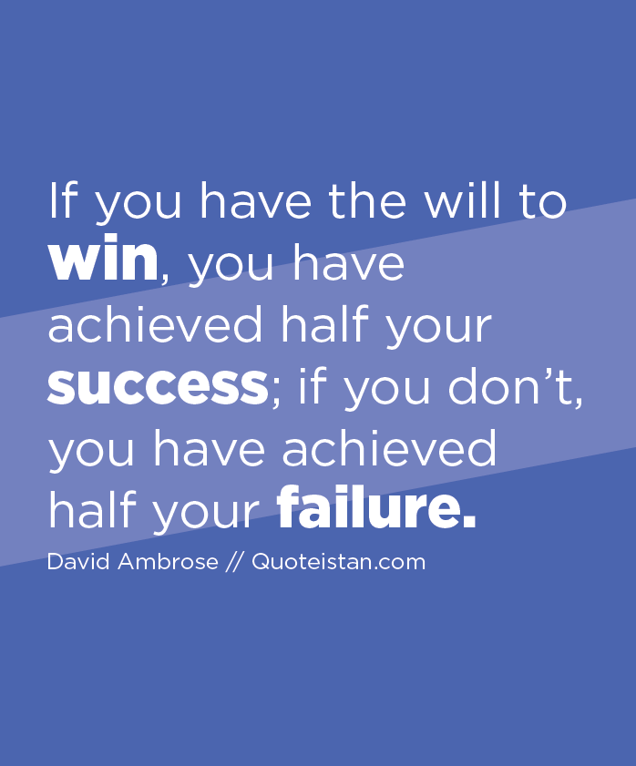 If you have the will to win, you have achieved half your success; if you don't, you have achieved half your failure.