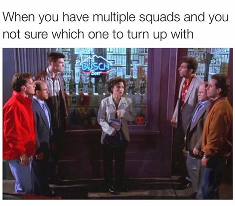 When you have multiple squads and you're not sure which one to turn up with.