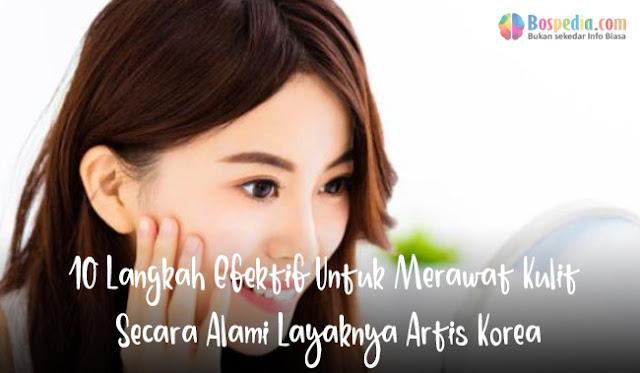 10 Langkah Efektif Untuk Merawat Kulit Secara Alami Layaknya Artis Korea