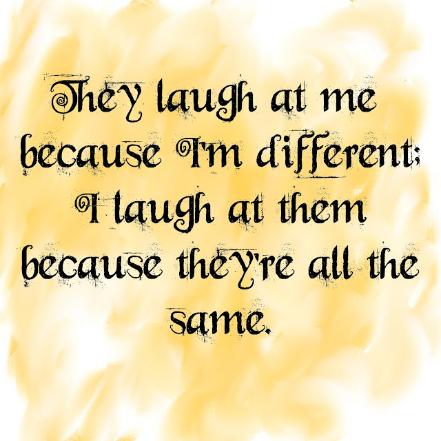 They laugh at me because I´m different; I laugh at them because they´re all the same.