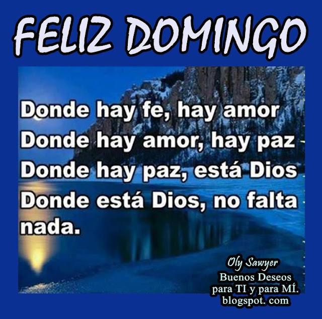 FELIZ DOMINGO  Donde hay fe, hay amor. Donde hay amor, hay paz. Donde hay paz, está Dios. Donde está Dios, no falta nada.