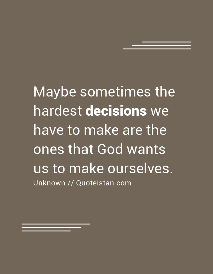 Maybe sometimes the hardest decisions we have to make are the ones that God wants us to make ourselves.