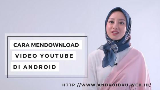 Cara Menyimpan Video Youtube Ke Android Agar Bisa Diputar Offline Tanpa Kuota - Androidku