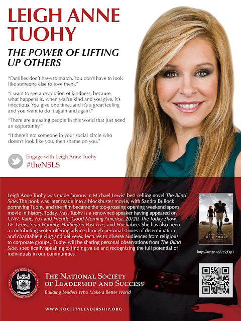 "Poster for event.  Images of Leish Anne Tuohy.  Text: LEIGH ANNE TUOHY THE POWER OF LIFTING UP OTHERS. ""Families don't have to match. You don't have to look like someone else to love them."" ""I want to see a revolution of kindness, because what happens is, when you're kind and you give, it's infectious. You give one time, and it's a great feeling and you want to do it again and again."" ""There are amazing people in this world that just need an opportunity."" ""If there's not someone in your social circle who doesn't look like you, then shame on you."" Engage with Leigh Anne Tuohy #theNSLS Leigh Anne Tuohy was made famous in Michael Lewis' best-selling novel The Blind Side. The book was later made into a blockbuster movie, with Sandra Bullock portraying Tuohy, and the film became the top-grossing opening weekend sports movie in history. Today, Mrs. Tuohy is a renowned speaker having appeared on CNN, Katie, Fox and Friends, Good Morning America, 20/20, The Today Show, Dr. Drew, Sean Hannity, Huffington Post Live, and Huckabee. She has also been a contributing writer offering advice through personal stories of determination and charitable giving and delivered lectures to diverse audiences from religious to corporate groups.  Tuohy will be sharing personal observations from The Blind Side, specifically speaking to finding value and recognizing the full potential of individuals in our communities.  The National Society  of Leadership and Success Building Leaders Who Make a Better World  WWW.SOCIETYLEADERSHIP.ORG"