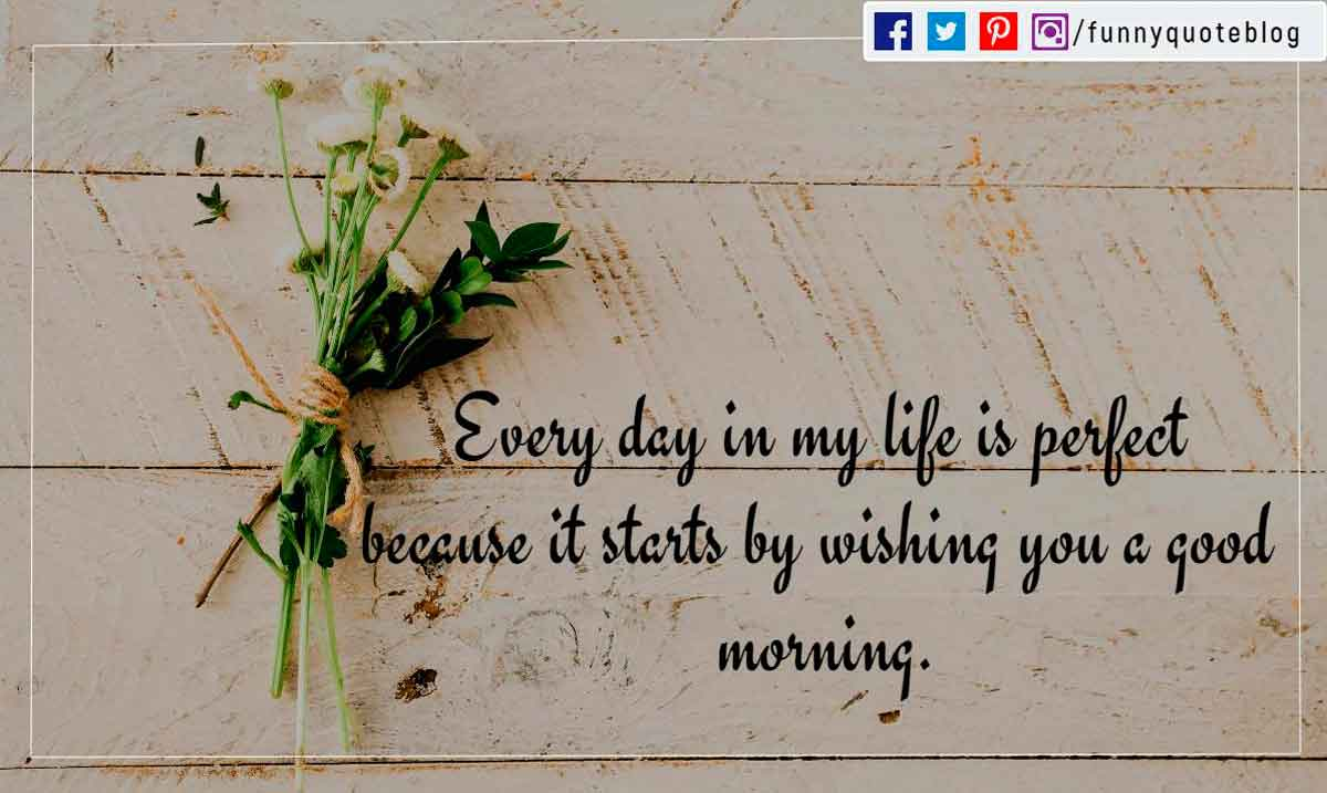 Every day in my life is perfect because it starts by wishing you a good morning. Have an amazing day baby.