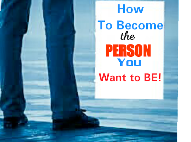 How to Become The Person You Want to Be!