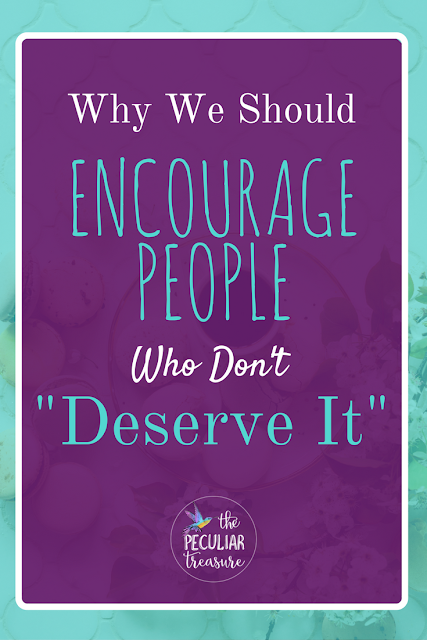 Why should we encourage people who don't deserve it?