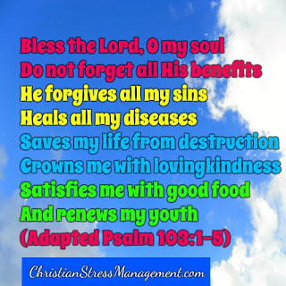 Bless the Lord, O my soul and do not forget all His benefits. For He forgives all my sins, heals all my diseases, saves my life from destruction, crowns me with lovingkindness and satisfies my mouth with good things so that my youth is renewed like an eagle's. (Psalm 103:1-5)