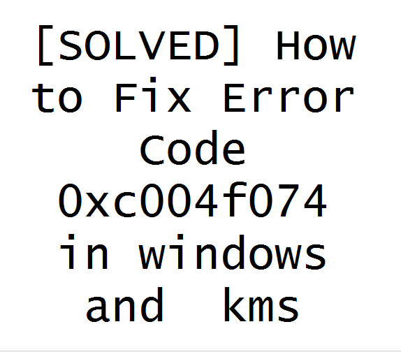 [SOLVED] How to Fix Error Code 0xc004f074 in windows and  kms