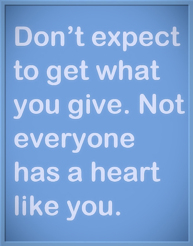 Don't expect to get what you give. Not everyone has a heart like you. #quotes #relatable #thoughts #truth #wisdom #heart #expectation