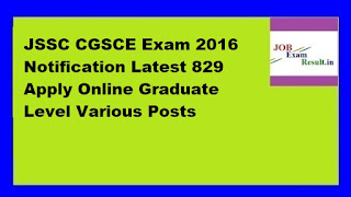 JSSC CGSCE Exam 2016 Notification Latest 829 Apply Online Graduate Level Various Posts