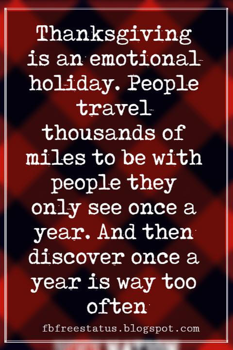 Inspirational Sayings For Thanksgiving Day, Thanksgiving is an emotional holiday. People travel thousands of miles to be with people they only see once a year. And then discover once a year is way too often.